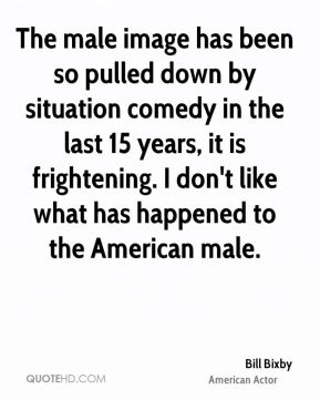 Bill Bixby - The male image has been so pulled down by situation comedy in the last 15 years, it is frightening. I don't like what has happened to the American male.