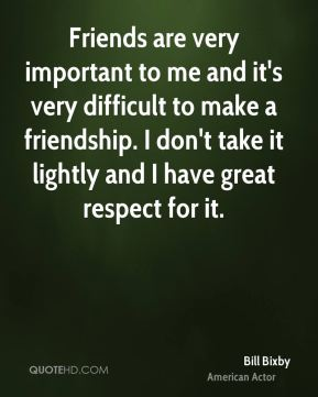 Friends are very important to me and it's very difficult to make a friendship. I don't take it lightly and I have great respect for it.