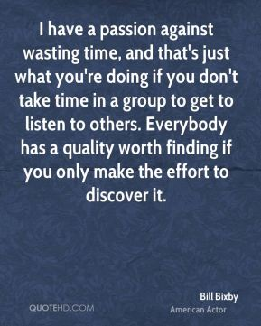 I have a passion against wasting time, and that's just what you're doing if you don't take time in a group to get to listen to others. Everybody has a quality worth finding if you only make the effort to discover it.