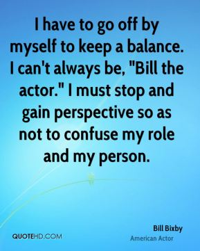 "Bill Bixby - I have to go off by myself to keep a balance. I can't always be, ""Bill the actor."" I must stop and gain perspective so as not to confuse my role and my person."
