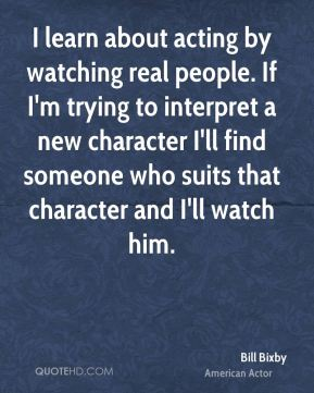 I learn about acting by watching real people. If I'm trying to interpret a new character I'll find someone who suits that character and I'll watch him.