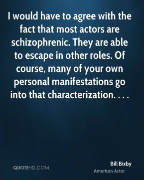 I would have to agree with the fact that most actors are schizophrenic. They are able to escape in other roles. Of course, many of your own personal manifestations go into that characterization. . . .