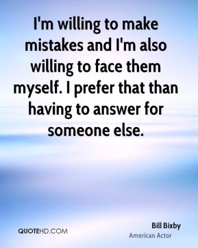 Bill Bixby - I'm willing to make mistakes and I'm also willing to face them myself. I prefer that than having to answer for someone else.