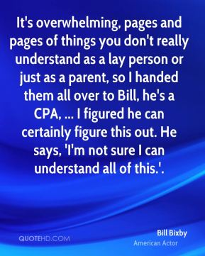 It's overwhelming, pages and pages of things you don't really understand as a lay person or just as a parent, so I handed them all over to Bill, he's a CPA, ... I figured he can certainly figure this out. He says, 'I'm not sure I can understand all of this.'.