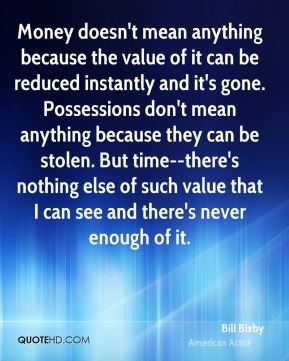 Money doesn't mean anything because the value of it can be reduced instantly and it's gone. Possessions don't mean anything because they can be stolen. But time--there's nothing else of such value that I can see and there's never enough of it.