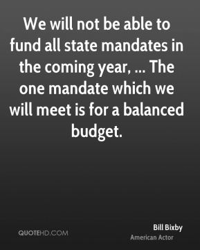 Bill Bixby - We will not be able to fund all state mandates in the coming year, ... The one mandate which we will meet is for a balanced budget.