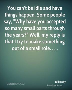 """You can't be idle and have things happen. Some people say, """"Why have you accepted so many small parts through the years?"""" Well, my reply is that I try to make something out of a small role. . . ."""