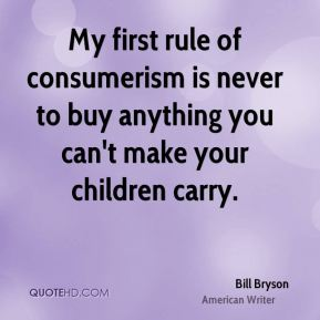 Bill Bryson - My first rule of consumerism is never to buy anything you can't make your children carry.