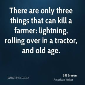 Bill Bryson - There are only three things that can kill a farmer: lightning, rolling over in a tractor, and old age.