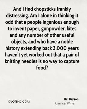 Bill Bryson - And I find chopsticks frankly distressing. Am I alone in thinking it odd that a people ingenious enough to invent paper, gunpowder, kites and any number of other useful objects, and who have a noble history extending back 3,000 years haven't yet worked out that a pair of knitting needles is no way to capture food?