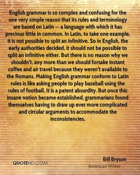 Bill Bryson - English grammar is so complex and confusing for the one very simple reason that its rules and terminology are based on Latin -- a language with which it has precious little in common. In Latin, to take one example, it is not possible to split an infinitive. So in English, the early authorities decided, it should not be possible to split an infinitive either. But there is no reason why we shouldn't, any more than we should forsake instant coffee and air travel because they weren't available to the Romans. Making English grammar conform to Latin rules is like asking people to play baseball using the rules of football. It is a patent absurdity. But once this insane notion became established, grammarians found themselves having to draw up ever more complicated and circular arguments to accommodate the inconsistencies.