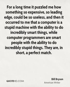 Bill Bryson - For a long time it puzzled me how something so expensive, so leading edge, could be so useless, and then it occurred to me that a computer is a stupid machine with the ability to do incredibly smart things, while computer programmers are smart people with the ability to do incredibly stupid things. They are, in short, a perfect match.