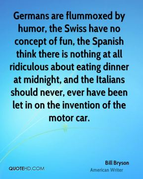 Bill Bryson - Germans are flummoxed by humor, the Swiss have no concept of fun, the Spanish think there is nothing at all ridiculous about eating dinner at midnight, and the Italians should never, ever have been let in on the invention of the motor car.