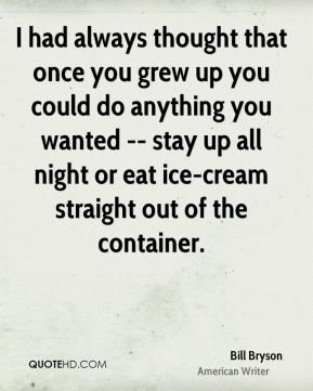 Bill Bryson - I had always thought that once you grew up you could do anything you wanted -- stay up all night or eat ice-cream straight out of the container.