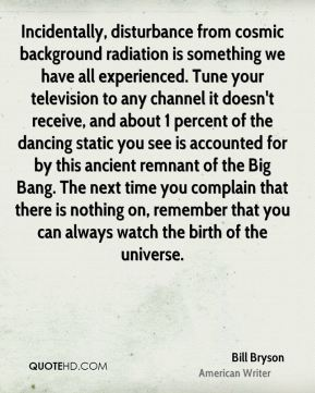 Bill Bryson - Incidentally, disturbance from cosmic background radiation is something we have all experienced. Tune your television to any channel it doesn't receive, and about 1 percent of the dancing static you see is accounted for by this ancient remnant of the Big Bang. The next time you complain that there is nothing on, remember that you can always watch the birth of the universe.