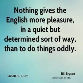 Bill Bryson - Nothing gives the English more pleasure, in a quiet but determined sort of way, than to do things oddly.