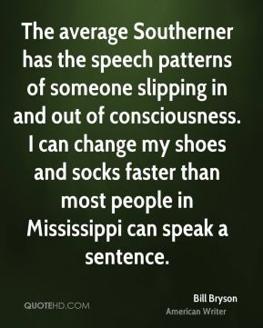 Bill Bryson - The average Southerner has the speech patterns of someone slipping in and out of consciousness. I can change my shoes and socks faster than most people in Mississippi can speak a sentence.