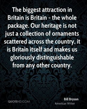 Bill Bryson - The biggest attraction in Britain is Britain - the whole package. Our heritage is not just a collection of ornaments scattered across the country, it is Britain itself and makes us gloriously distinguishable from any other country.