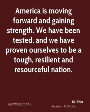 Bill Frist - America is moving forward and gaining strength. We have been tested, and we have proven ourselves to be a tough, resilient and resourceful nation.