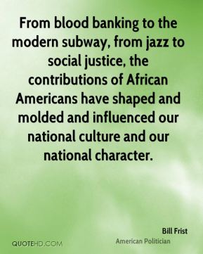 Bill Frist - From blood banking to the modern subway, from jazz to social justice, the contributions of African Americans have shaped and molded and influenced our national culture and our national character.