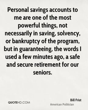 Personal savings accounts to me are one of the most powerful things, not necessarily in saving, solvency, or bankruptcy of the program, but in guaranteeing, the words I used a few minutes ago, a safe and secure retirement for our seniors.