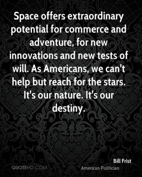 Space offers extraordinary potential for commerce and adventure, for new innovations and new tests of will. As Americans, we can't help but reach for the stars. It's our nature. It's our destiny.