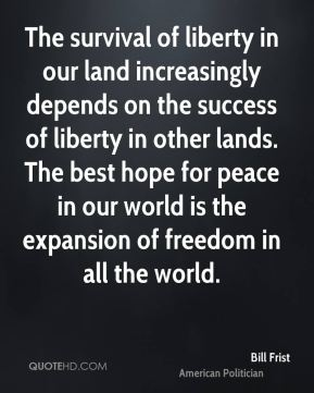 The survival of liberty in our land increasingly depends on the success of liberty in other lands. The best hope for peace in our world is the expansion of freedom in all the world.