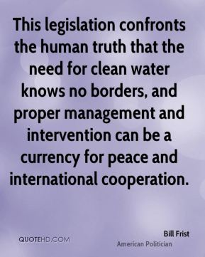 This legislation confronts the human truth that the need for clean water knows no borders, and proper management and intervention can be a currency for peace and international cooperation.