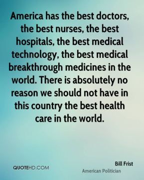 America has the best doctors, the best nurses, the best hospitals, the best medical technology, the best medical breakthrough medicines in the world. There is absolutely no reason we should not have in this country the best health care in the world.