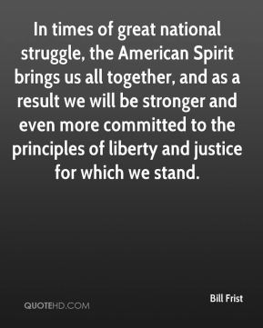 Bill Frist - In times of great national struggle, the American Spirit brings us all together, and as a result we will be stronger and even more committed to the principles of liberty and justice for which we stand.