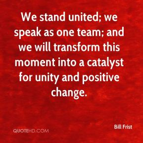 Bill Frist - We stand united; we speak as one team; and we will transform this moment into a catalyst for unity and positive change.