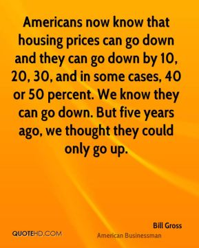 Americans now know that housing prices can go down and they can go down by 10, 20, 30, and in some cases, 40 or 50 percent. We know they can go down. But five years ago, we thought they could only go up.