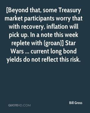Bill Gross - [Beyond that, some Treasury market participants worry that with recovery, inflation will pick up. In a note this week replete with (groan)] Star Wars ... current long bond yields do not reflect this risk.