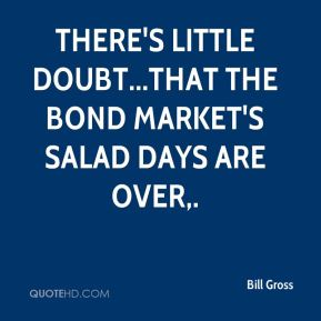 Bill Gross - There's little doubt...that the bond market's salad days are over.