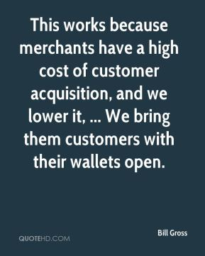 Bill Gross - This works because merchants have a high cost of customer acquisition, and we lower it, ... We bring them customers with their wallets open.