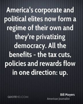 Bill Moyers - America's corporate and political elites now form a regime of their own and they're privatizing democracy. All the benefits - the tax cuts, policies and rewards flow in one direction: up.