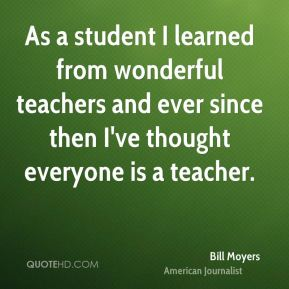 Bill Moyers - As a student I learned from wonderful teachers and ever since then I've thought everyone is a teacher.