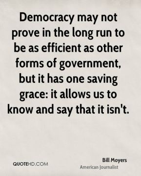 Bill Moyers - Democracy may not prove in the long run to be as efficient as other forms of government, but it has one saving grace: it allows us to know and say that it isn't.