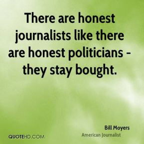 There are honest journalists like there are honest politicians - they stay bought.