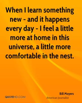 When I learn something new - and it happens every day - I feel a little more at home in this universe, a little more comfortable in the nest.