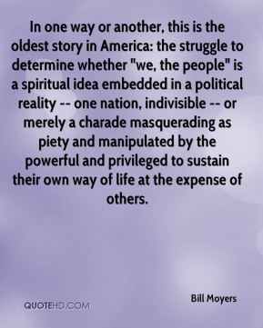 "In one way or another, this is the oldest story in America: the struggle to determine whether ""we, the people"" is a spiritual idea embedded in a political reality -- one nation, indivisible -- or merely a charade masquerading as piety and manipulated by the powerful and privileged to sustain their own way of life at the expense of others."
