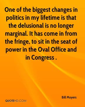 One of the biggest changes in politics in my lifetime is that the delusional is no longer marginal. It has come in from the fringe, to sit in the seat of power in the Oval Office and in Congress .