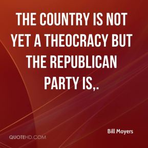 Bill Moyers - The country is not yet a theocracy but the Republican Party is.