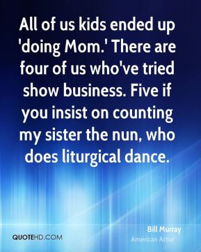 All of us kids ended up 'doing Mom.' There are four of us who've tried show business. Five if you insist on counting my sister the nun, who does liturgical dance.