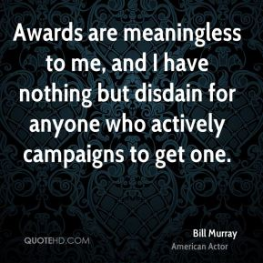 Bill Murray - Awards are meaningless to me, and I have nothing but disdain for anyone who actively campaigns to get one.