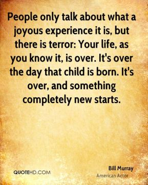 People only talk about what a joyous experience it is, but there is terror: Your life, as you know it, is over. It's over the day that child is born. It's over, and something completely new starts.
