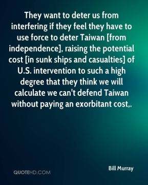 Bill Murray - They want to deter us from interfering if they feel they have to use force to deter Taiwan [from independence], raising the potential cost [in sunk ships and casualties] of U.S. intervention to such a high degree that they think we will calculate we can't defend Taiwan without paying an exorbitant cost.