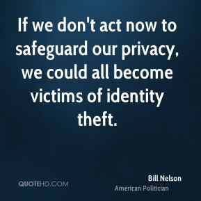 Bill Nelson - If we don't act now to safeguard our privacy, we could all become victims of identity theft.