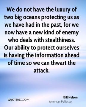 Bill Nelson - We do not have the luxury of two big oceans protecting us as we have had in the past, for we now have a new kind of enemy who deals with stealthiness. Our ability to protect ourselves is having the information ahead of time so we can thwart the attack.