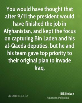 You would have thought that after 9/11 the president would have finished the job in Afghanistan, and kept the focus on capturing Bin Laden and his al-Qaeda deputies, but he and his team gave top priority to their original plan to invade Iraq.